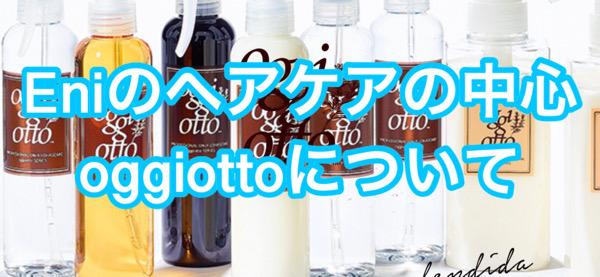 Eniのヘアケアの中心にあるのはoggiotto(オッジィオット)|奈良県生駒市のoggiotto取扱店 Eni エニー