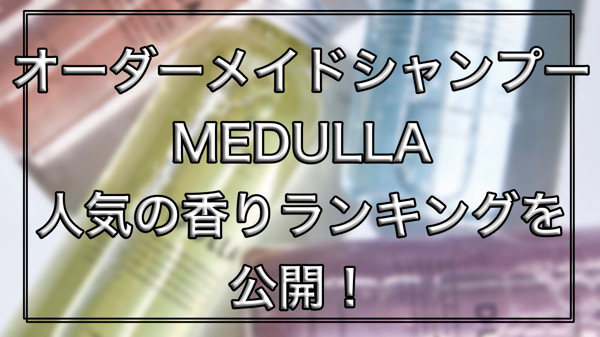 MEDULLAの人気な香りのランキングを公開!口コミや価格、キャンペーンやレビュー