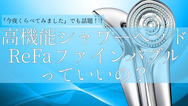 [今夜くらべてみました]で紹介されていたReFa(リファ)のシャワーヘッド【ファインバブル】の効果、特徴、価格、購入方法など
